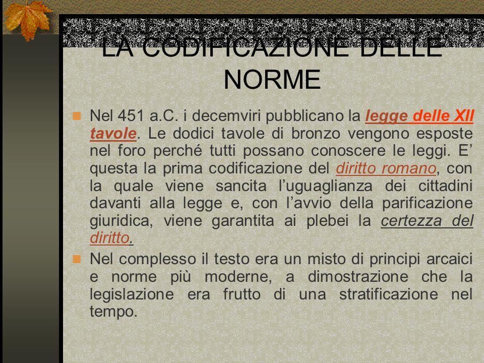 LA CODIFICAZIONE DELLE NORME Nel 451 a.C. i decemviri pubblicano la legge delle XII tavole. Le dodici tavole di bronzo vengono esposte nel foro perché