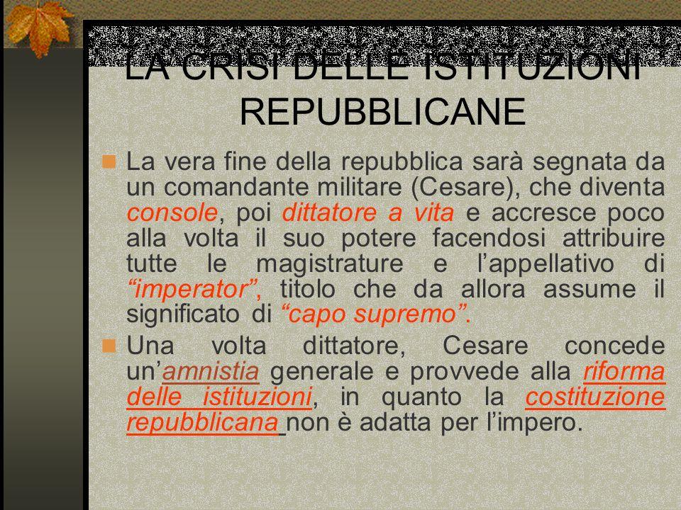 LA CRISI DELLE ISTITUZIONI REPUBBLICANE La vera fine della repubblica sarà segnata da un comandante militare (Cesare), che diventa console, poi dittat