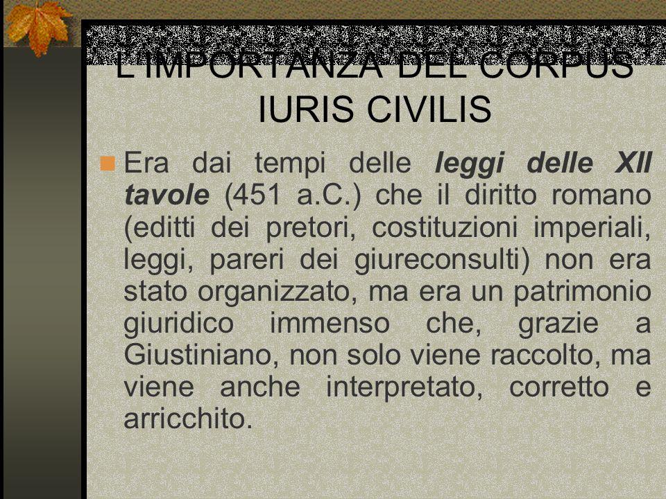 LIMPORTANZA DEL CORPUS IURIS CIVILIS Era dai tempi delle leggi delle XII tavole (451 a.C.) che il diritto romano (editti dei pretori, costituzioni imp