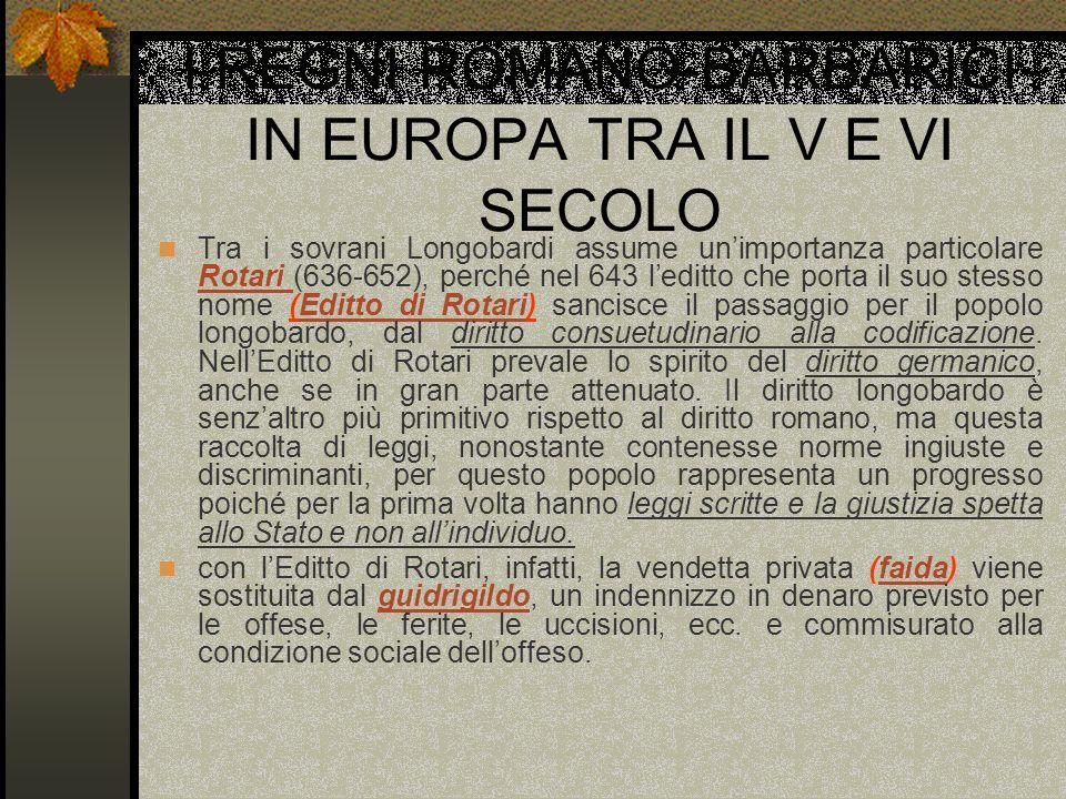 I REGNI ROMANO-BARBARICI IN EUROPA TRA IL V E VI SECOLO Tra i sovrani Longobardi assume unimportanza particolare Rotari (636-652), perché nel 643 ledi