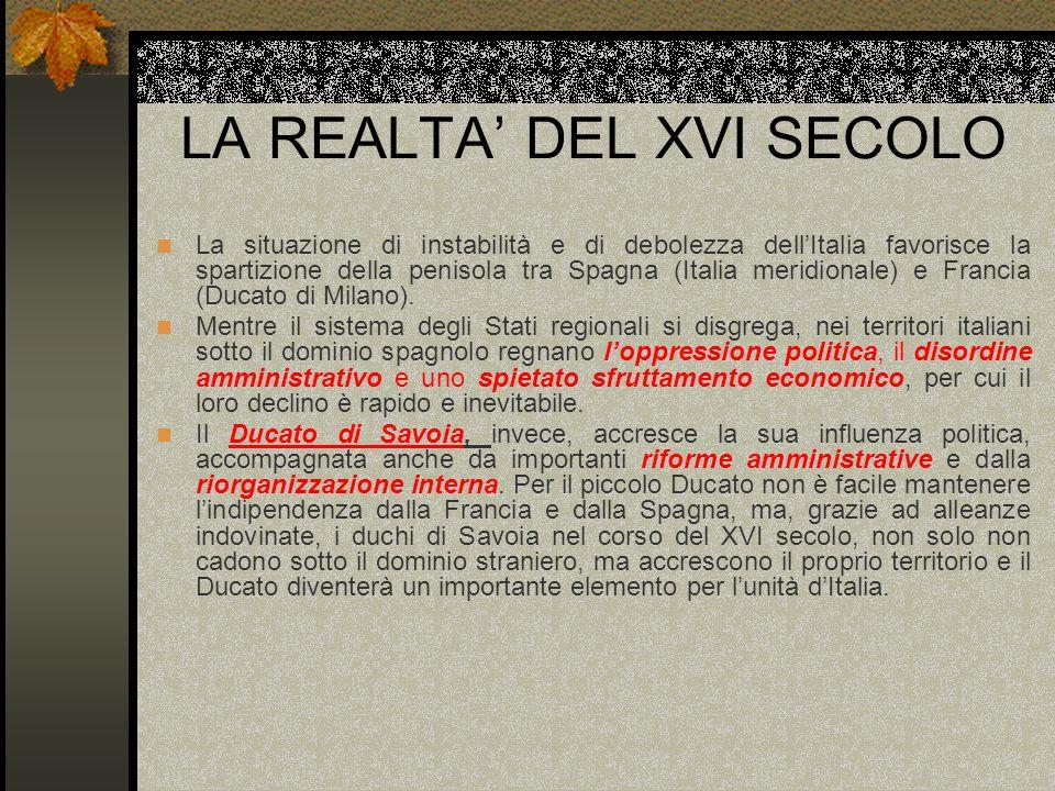 LA REALTA DEL XVI SECOLO La situazione di instabilità e di debolezza dellItalia favorisce la spartizione della penisola tra Spagna (Italia meridionale
