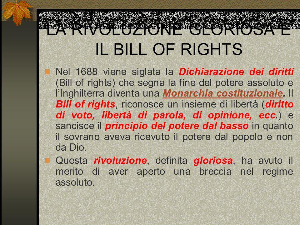 LA RIVOLUZIONE GLORIOSA E IL BILL OF RIGHTS Nel 1688 viene siglata la Dichiarazione dei diritti (Bill of rights) che segna la fine del potere assoluto
