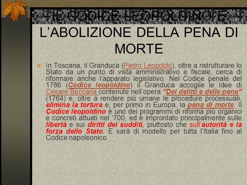 IL CODICE LEOPOLDINO E LABOLIZIONE DELLA PENA DI MORTE In Toscana, il Granduca (Pietro Leopoldo), oltre a ristrutturare lo Stato da un punto di vista