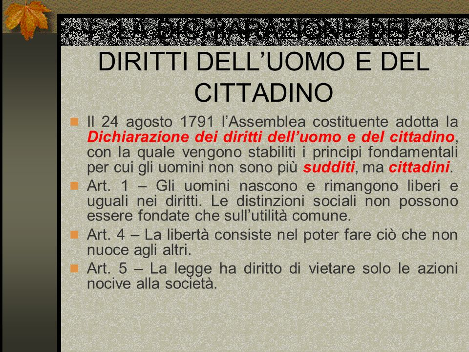 LA DICHIARAZIONE DEI DIRITTI DELLUOMO E DEL CITTADINO Il 24 agosto 1791 lAssemblea costituente adotta la Dichiarazione dei diritti delluomo e del citt