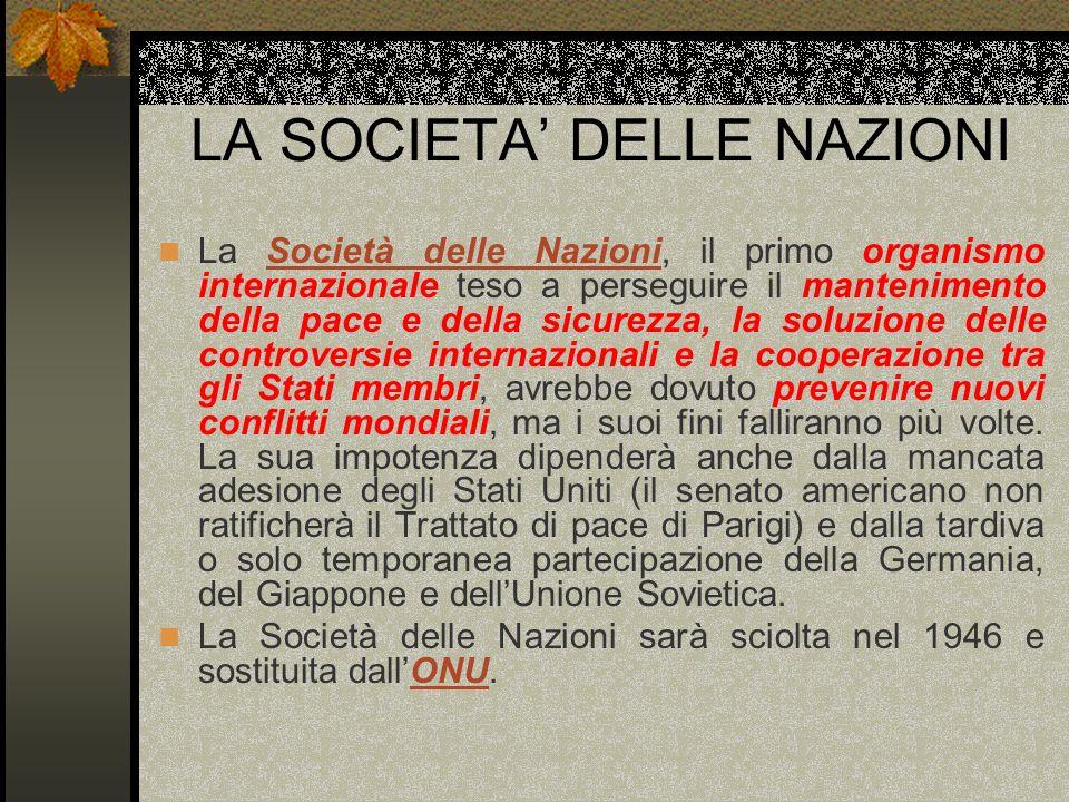 LA SOCIETA DELLE NAZIONI La Società delle Nazioni, il primo organismo internazionale teso a perseguire il mantenimento della pace e della sicurezza, l