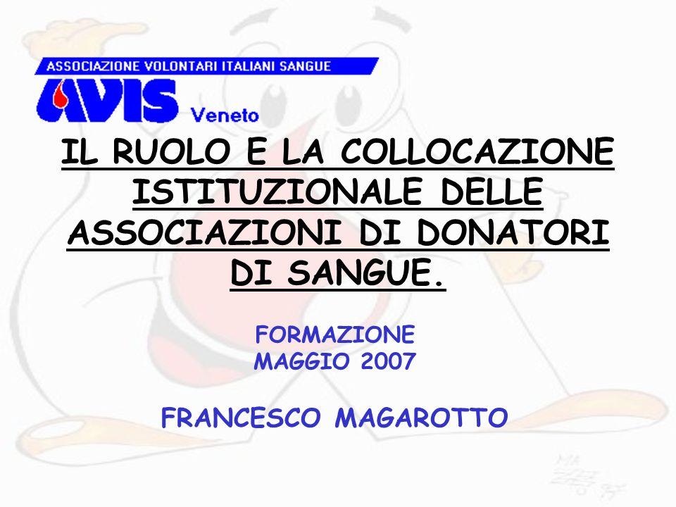 IL RUOLO E LA COLLOCAZIONE ISTITUZIONALE DELLE ASSOCIAZIONI DI DONATORI DI SANGUE. FORMAZIONE MAGGIO 2007 FRANCESCO MAGAROTTO