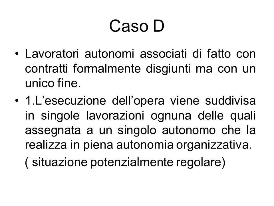 Caso D Lavoratori autonomi associati di fatto con contratti formalmente disgiunti ma con un unico fine. 1.Lesecuzione dellopera viene suddivisa in sin