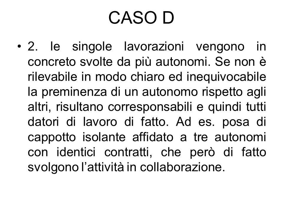 CASO D 2. le singole lavorazioni vengono in concreto svolte da più autonomi. Se non è rilevabile in modo chiaro ed inequivocabile la preminenza di un