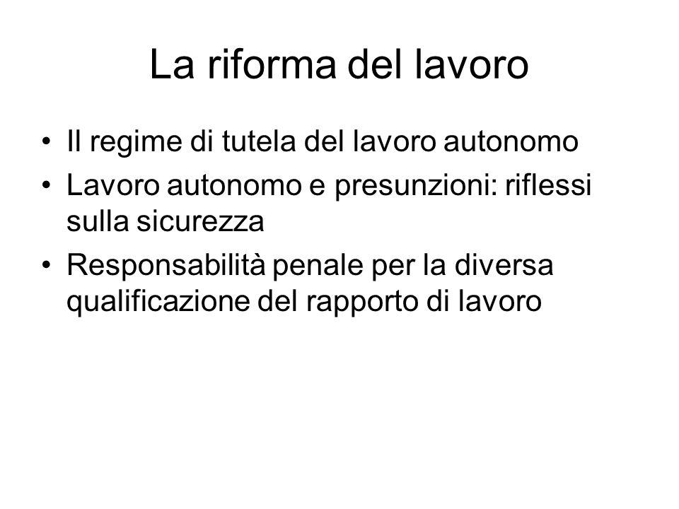 La riforma del lavoro Il regime di tutela del lavoro autonomo Lavoro autonomo e presunzioni: riflessi sulla sicurezza Responsabilità penale per la div