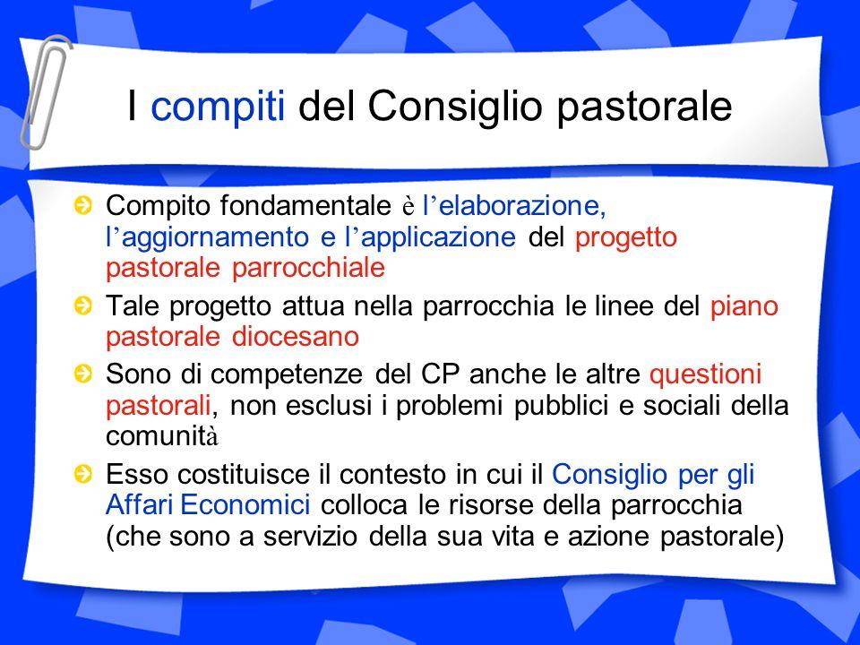 I compiti del Consiglio pastorale Compito fondamentale è l elaborazione, l aggiornamento e l applicazione del progetto pastorale parrocchiale Tale pro