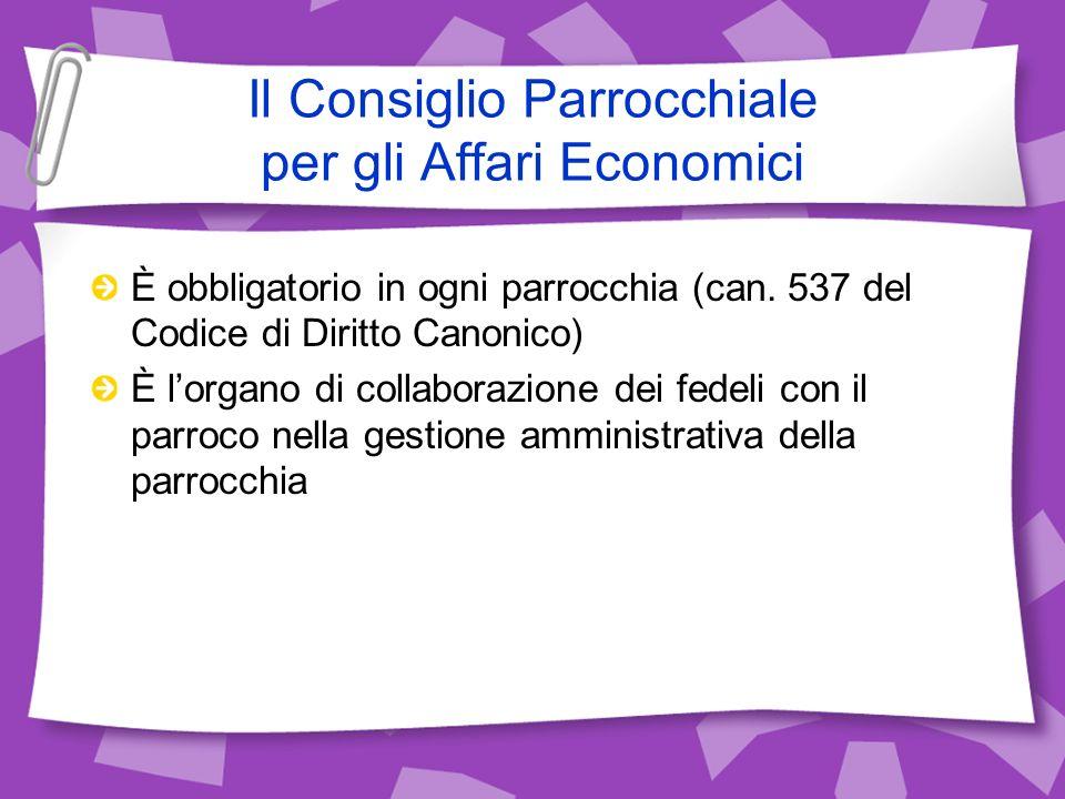 Il Consiglio Parrocchiale per gli Affari Economici È obbligatorio in ogni parrocchia (can. 537 del Codice di Diritto Canonico) È lorgano di collaboraz