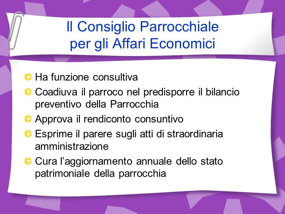 Il Consiglio Parrocchiale per gli Affari Economici Ha funzione consultiva Coadiuva il parroco nel predisporre il bilancio preventivo della Parrocchia