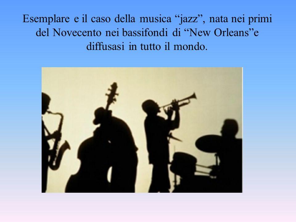 Esemplare e il caso della musica jazz, nata nei primi del Novecento nei bassifondi di New Orleanse diffusasi in tutto il mondo.
