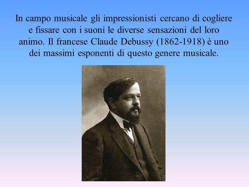 In campo musicale gli impressionisti cercano di cogliere e fissare con i suoni le diverse sensazioni del loro animo. Il francese Claude Debussy (1862-