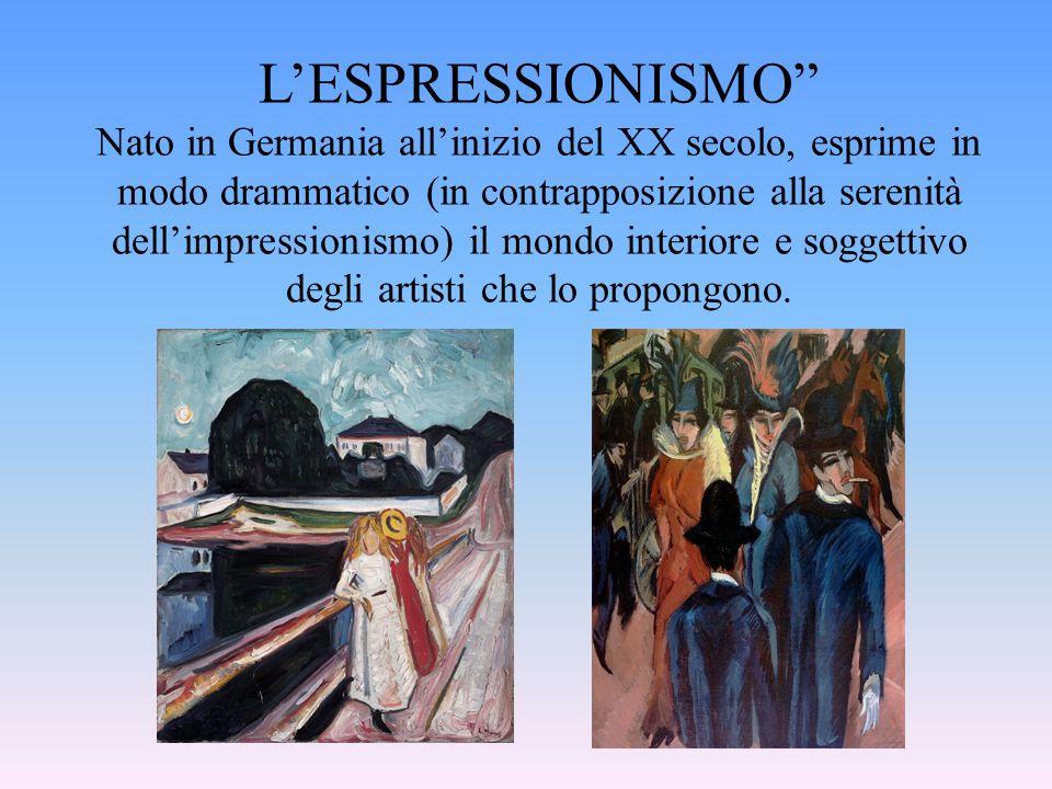 LESPRESSIONISMO Nato in Germania allinizio del XX secolo, esprime in modo drammatico (in contrapposizione alla serenità dellimpressionismo) il mondo i