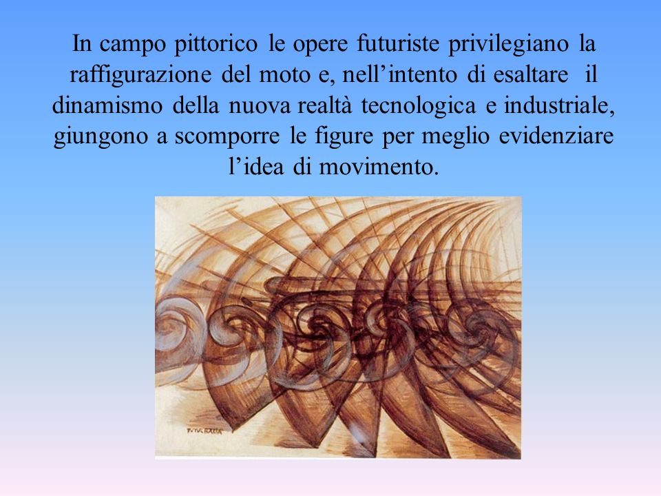 In campo pittorico le opere futuriste privilegiano la raffigurazione del moto e, nellintento di esaltare il dinamismo della nuova realtà tecnologica e