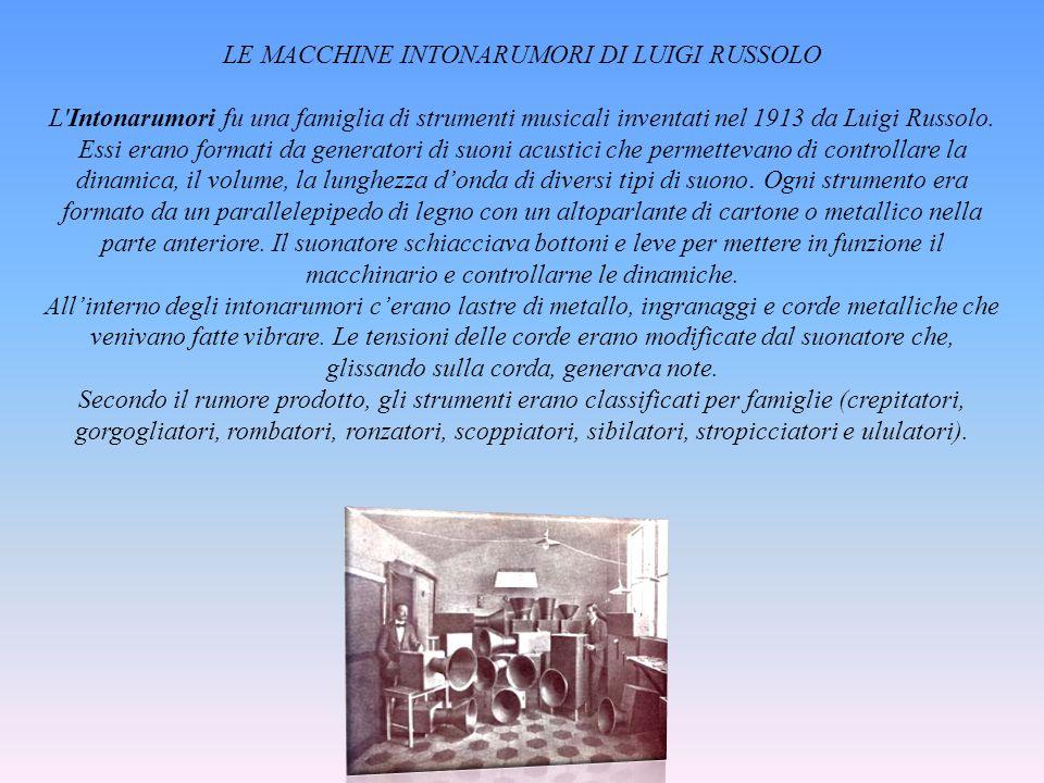 LE MACCHINE INTONARUMORI DI LUIGI RUSSOLO L'Intonarumori fu una famiglia di strumenti musicali inventati nel 1913 da Luigi Russolo. Essi erano formati