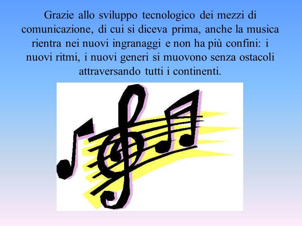 Grazie allo sviluppo tecnologico dei mezzi di comunicazione, di cui si diceva prima, anche la musica rientra nei nuovi ingranaggi e non ha più confini