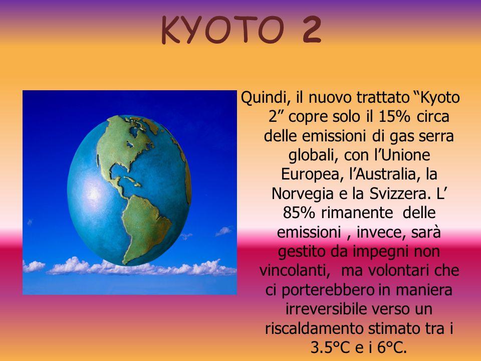 KYOTO 2 Quindi, il nuovo trattato Kyoto 2 copre solo il 15% circa delle emissioni di gas serra globali, con lUnione Europea, lAustralia, la Norvegia e
