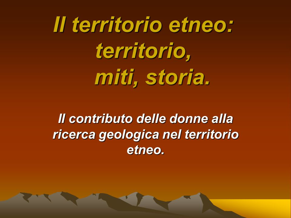 Il territorio etneo: territorio, miti, storia. Il contributo delle donne alla ricerca geologica nel territorio etneo.