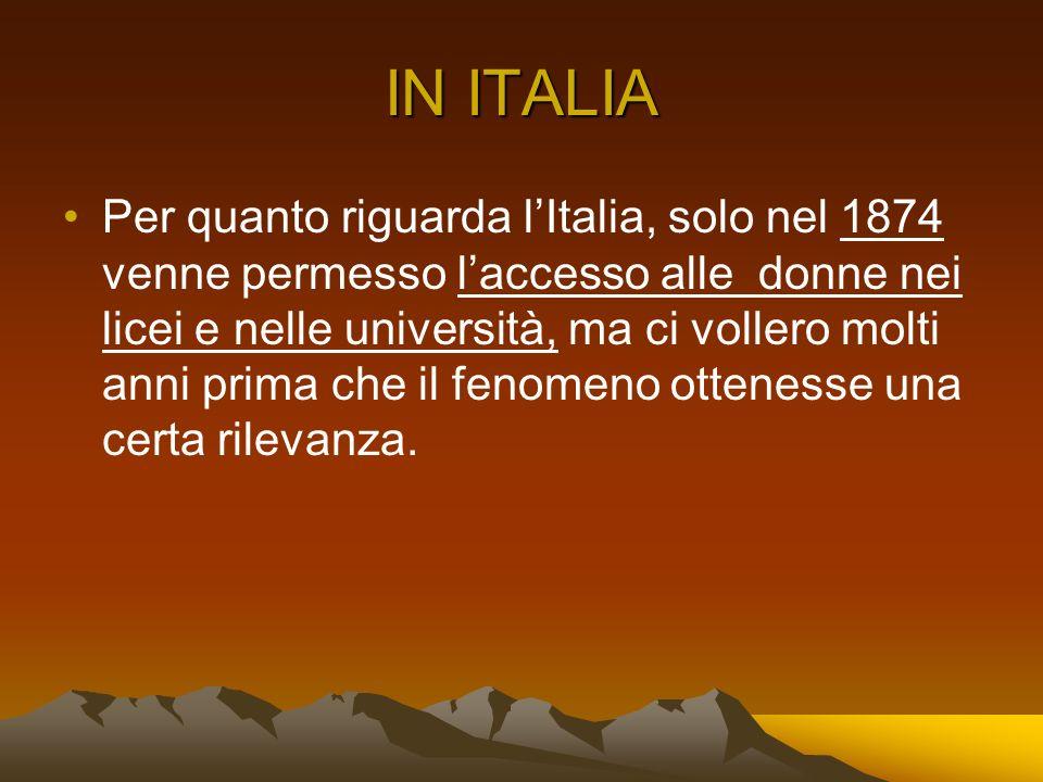 IN ITALIA Per quanto riguarda lItalia, solo nel 1874 venne permesso laccesso alle donne nei licei e nelle università, ma ci vollero molti anni prima c