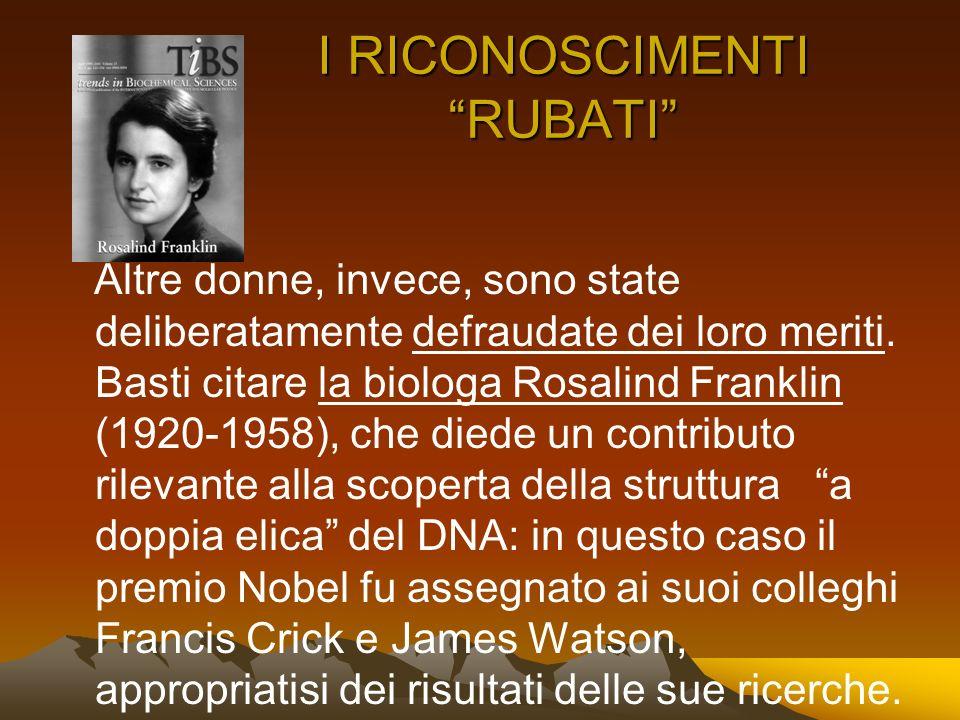 I RICONOSCIMENTI RUBATI Altre donne, invece, sono state deliberatamente defraudate dei loro meriti. Basti citare la biologa Rosalind Franklin (1920-19