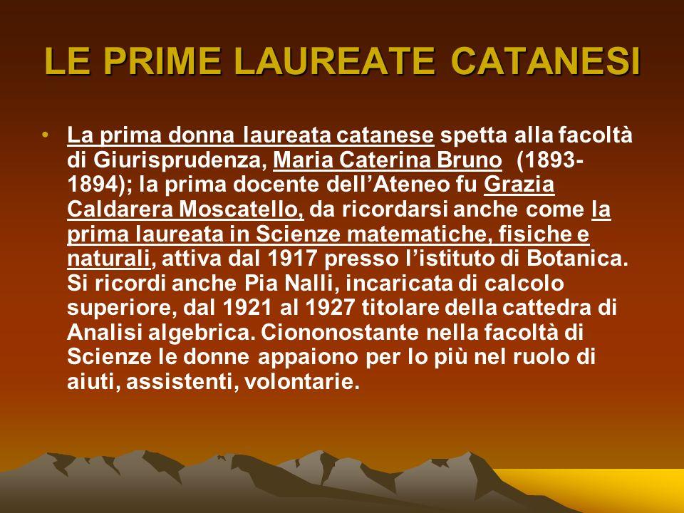 LE PRIME LAUREATE CATANESI La prima donna laureata catanese spetta alla facoltà di Giurisprudenza, Maria Caterina Bruno (1893- 1894); la prima docente