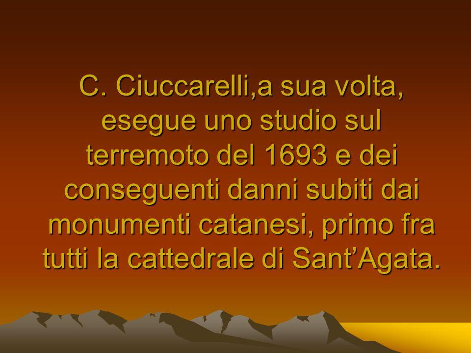 C. Ciuccarelli,a sua volta, esegue uno studio sul terremoto del 1693 e dei conseguenti danni subiti dai monumenti catanesi, primo fra tutti la cattedr