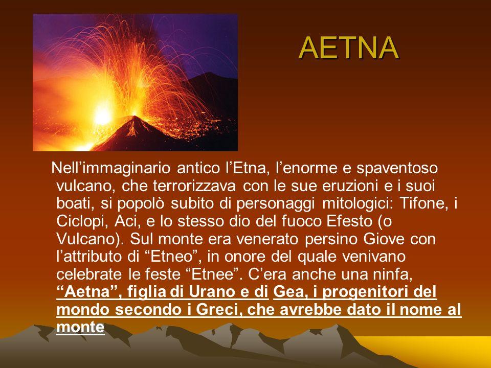 AETNA Nellimmaginario antico lEtna, lenorme e spaventoso vulcano, che terrorizzava con le sue eruzioni e i suoi boati, si popolò subito di personaggi