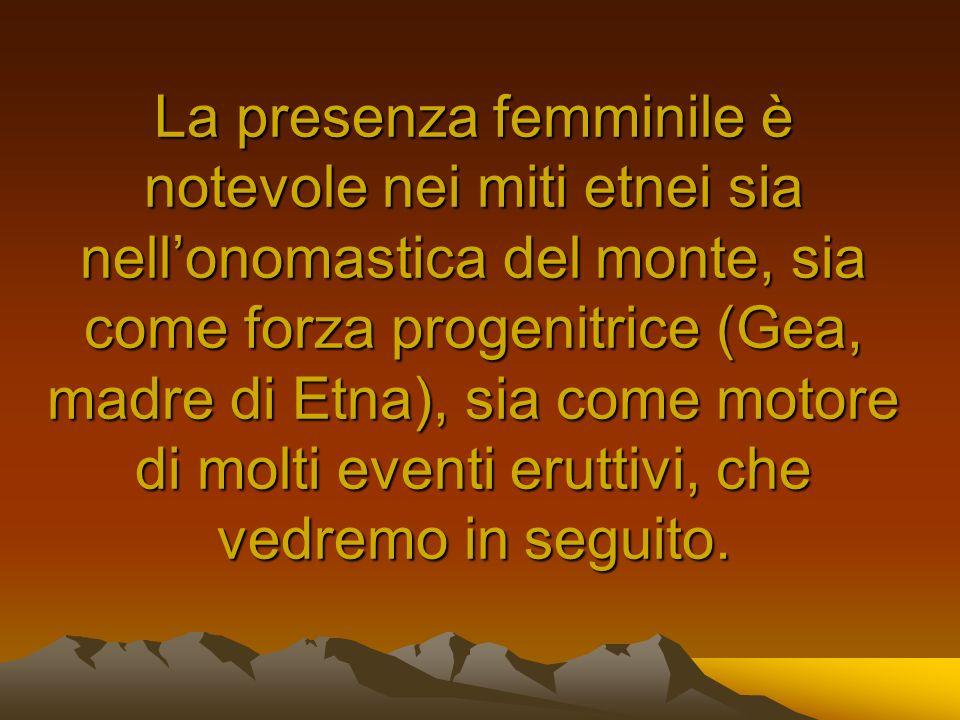 La presenza femminile è notevole nei miti etnei sia nellonomastica del monte, sia come forza progenitrice (Gea, madre di Etna), sia come motore di mol