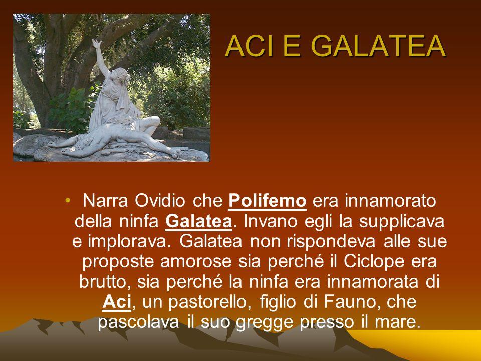 ACI E GALATEA Narra Ovidio che Polifemo era innamorato della ninfa Galatea. Invano egli la supplicava e implorava. Galatea non rispondeva alle sue pro