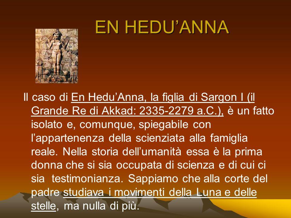 EN HEDUANNA Il caso di En HeduAnna, la figlia di Sargon I (il Grande Re di Akkad: 2335-2279 a.C.), è un fatto isolato e, comunque, spiegabile con lapp
