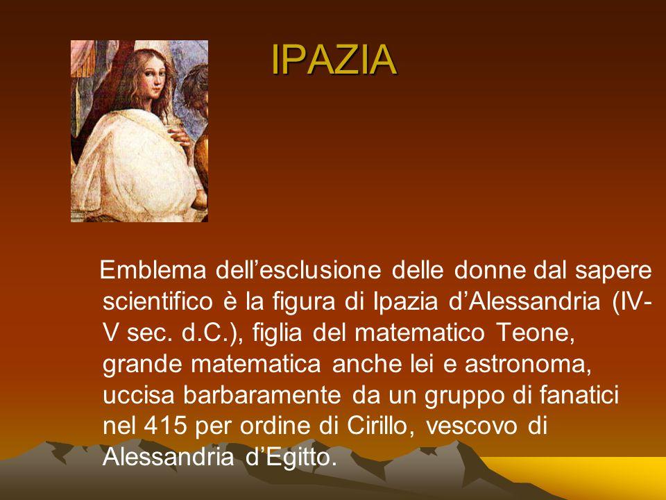 IPAZIA Emblema dellesclusione delle donne dal sapere scientifico è la figura di Ipazia dAlessandria (IV- V sec. d.C.), figlia del matematico Teone, gr