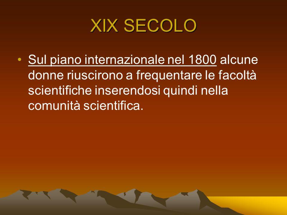 XIX SECOLO Sul piano internazionale nel 1800 alcune donne riuscirono a frequentare le facoltà scientifiche inserendosi quindi nella comunità scientifi