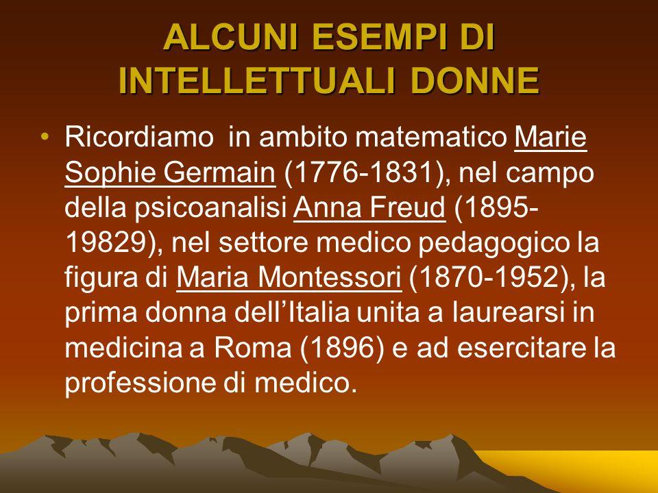 ALCUNI ESEMPI DI INTELLETTUALI DONNE Ricordiamo in ambito matematico Marie Sophie Germain (1776-1831), nel campo della psicoanalisi Anna Freud (1895-