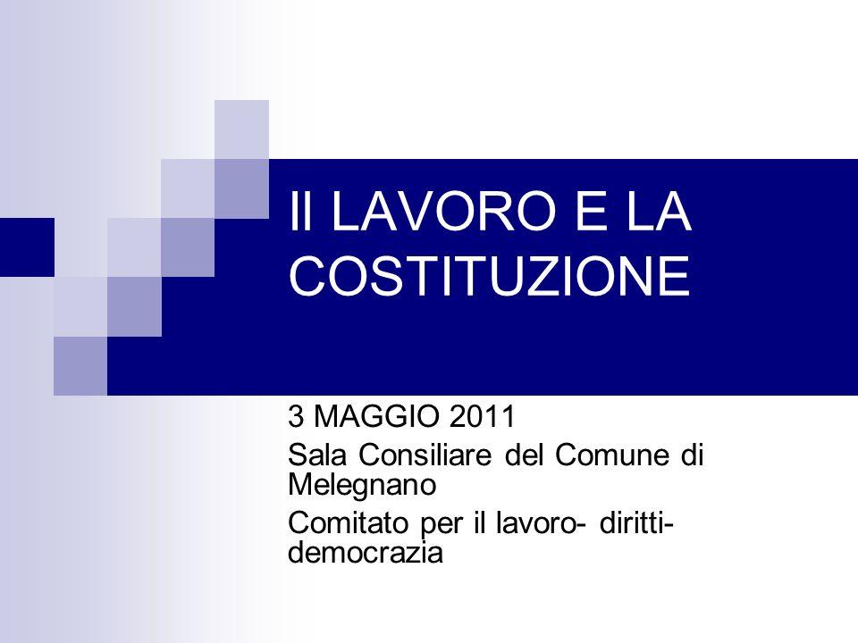 Il LAVORO E LA COSTITUZIONE 3 MAGGIO 2011 Sala Consiliare del Comune di Melegnano Comitato per il lavoro- diritti- democrazia