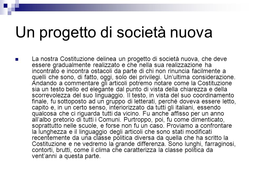 Un progetto di società nuova La nostra Costituzione delinea un progetto di società nuova, che deve essere gradualmente realizzato e che nella sua real