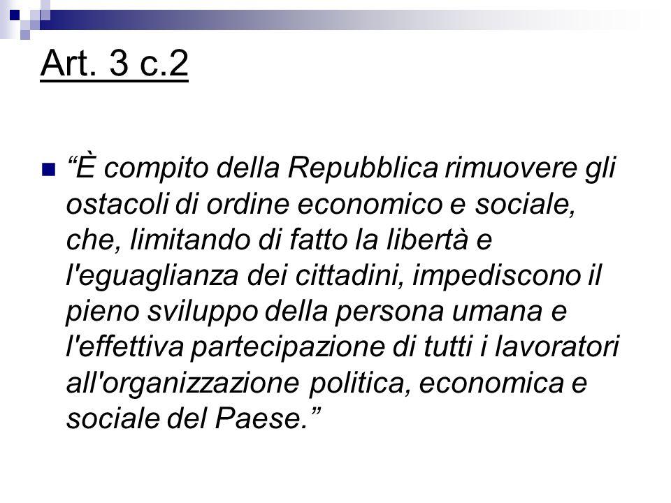 Art. 3 c.2 È compito della Repubblica rimuovere gli ostacoli di ordine economico e sociale, che, limitando di fatto la libertà e l'eguaglianza dei cit