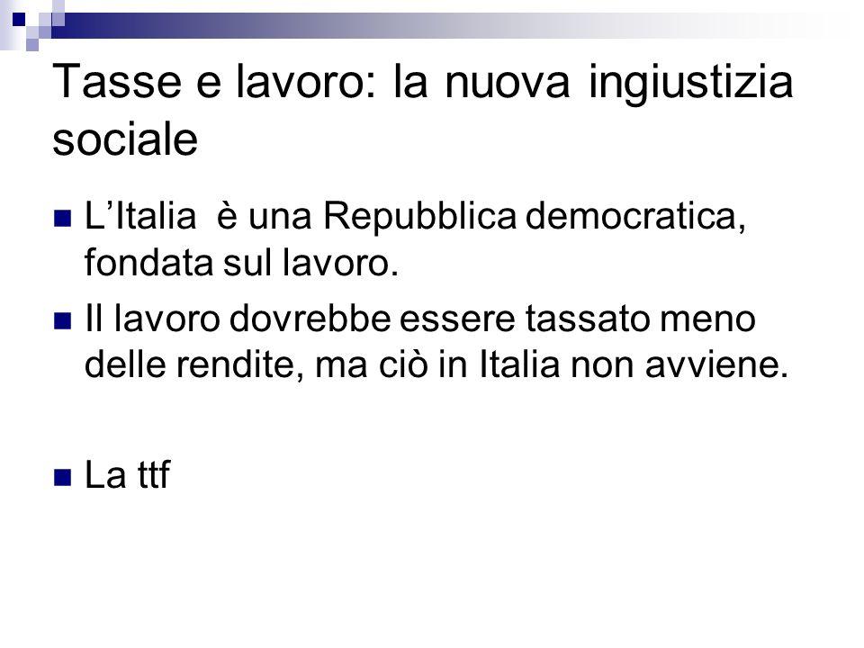 Tasse e lavoro: la nuova ingiustizia sociale LItalia è una Repubblica democratica, fondata sul lavoro. Il lavoro dovrebbe essere tassato meno delle re