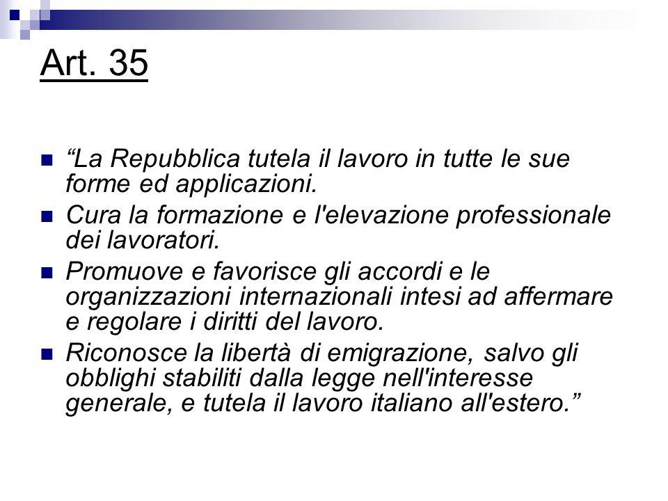 Art. 35 La Repubblica tutela il lavoro in tutte le sue forme ed applicazioni. Cura la formazione e l'elevazione professionale dei lavoratori. Promuove