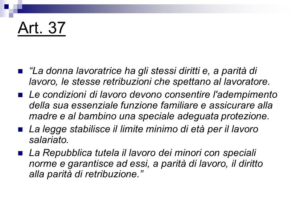 Art. 37 La donna lavoratrice ha gli stessi diritti e, a parità di lavoro, le stesse retribuzioni che spettano al lavoratore. Le condizioni di lavoro d