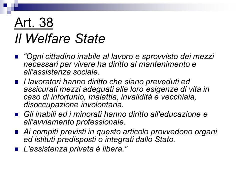 Art. 38 Il Welfare State Ogni cittadino inabile al lavoro e sprovvisto dei mezzi necessari per vivere ha diritto al mantenimento e all'assistenza soci