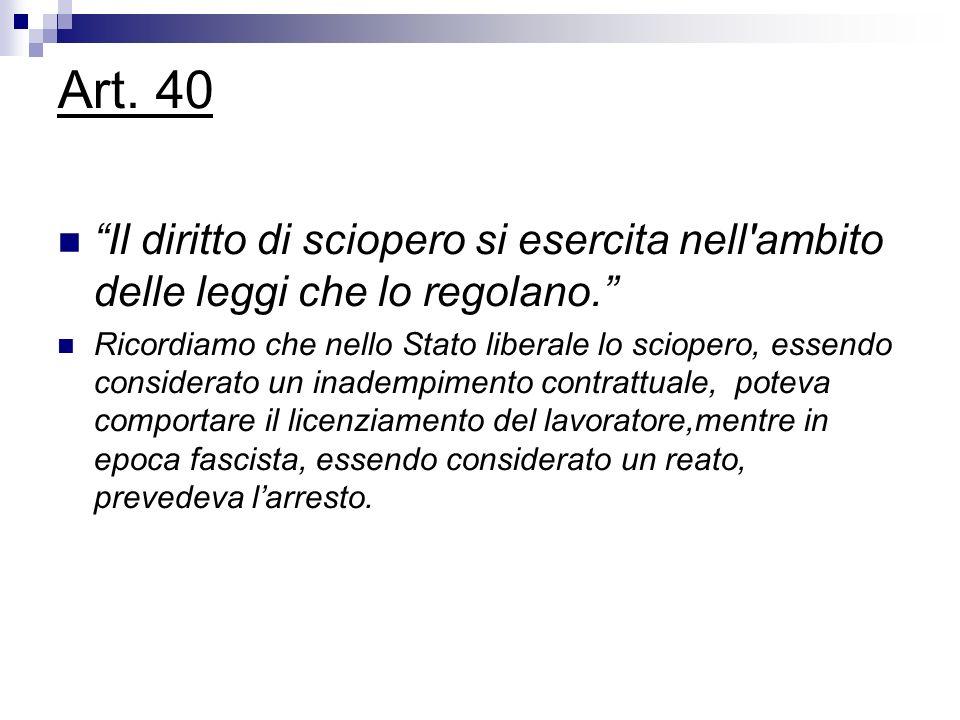 Art. 40 Il diritto di sciopero si esercita nell'ambito delle leggi che lo regolano. Ricordiamo che nello Stato liberale lo sciopero, essendo considera