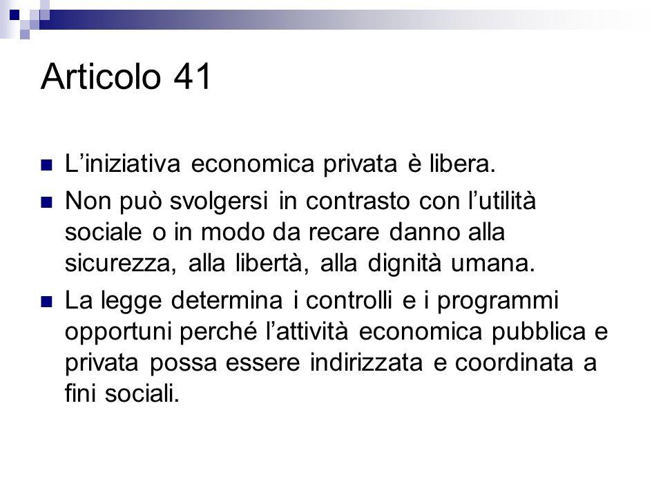 Articolo 41 Liniziativa economica privata è libera. Non può svolgersi in contrasto con lutilità sociale o in modo da recare danno alla sicurezza, alla