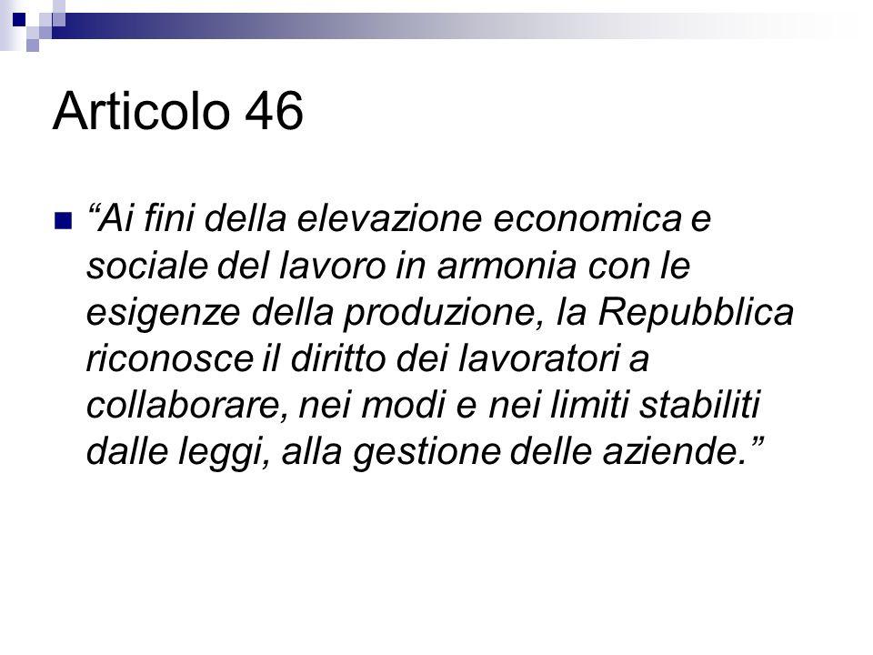 Articolo 46 Ai fini della elevazione economica e sociale del lavoro in armonia con le esigenze della produzione, la Repubblica riconosce il diritto de