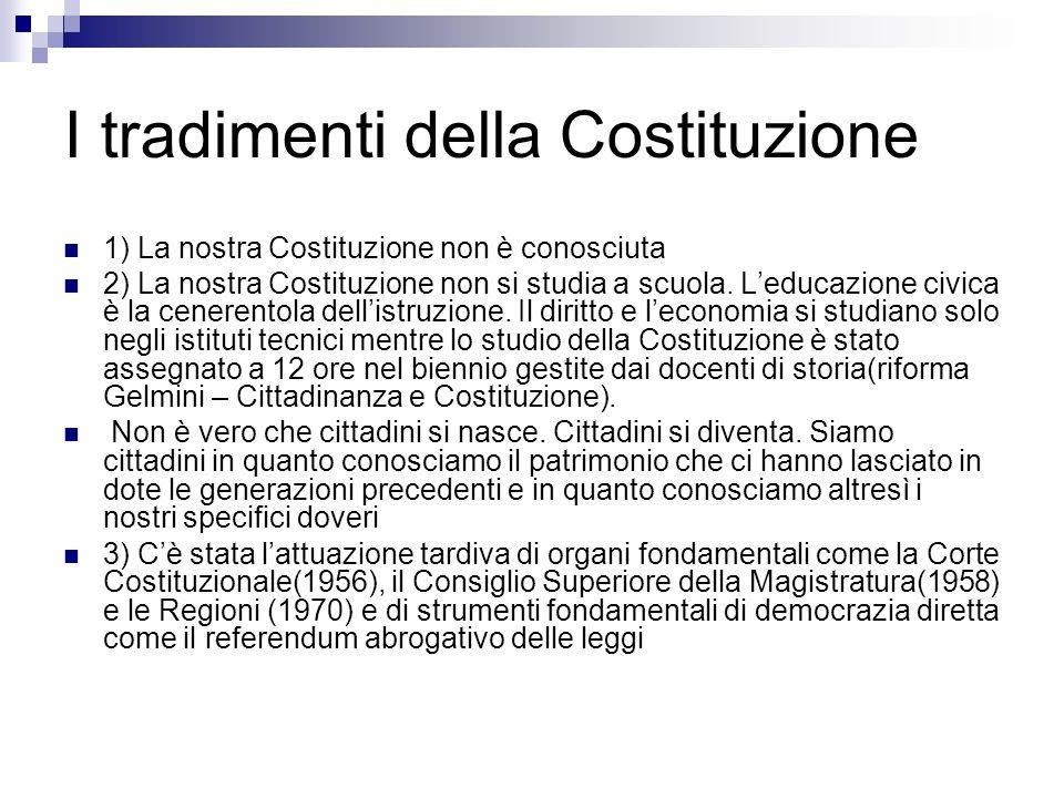 I tradimenti della Costituzione 1) La nostra Costituzione non è conosciuta 2) La nostra Costituzione non si studia a scuola. Leducazione civica è la c