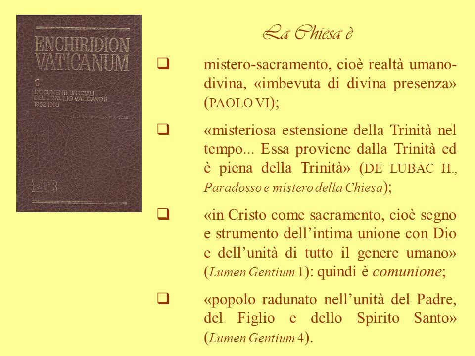 La Chiesa è mistero-sacramento, cioè realtà umano- divina, «imbevuta di divina presenza» ( PAOLO VI ); «misteriosa estensione della Trinità nel tempo.