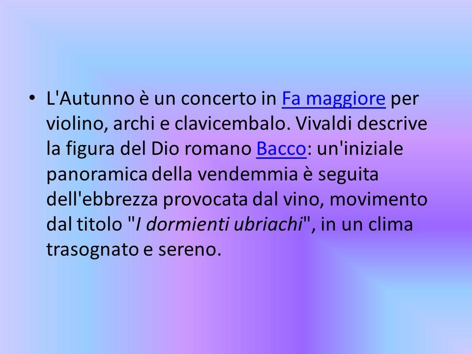 L'Autunno è un concerto in Fa maggiore per violino, archi e clavicembalo. Vivaldi descrive la figura del Dio romano Bacco: un'iniziale panoramica dell