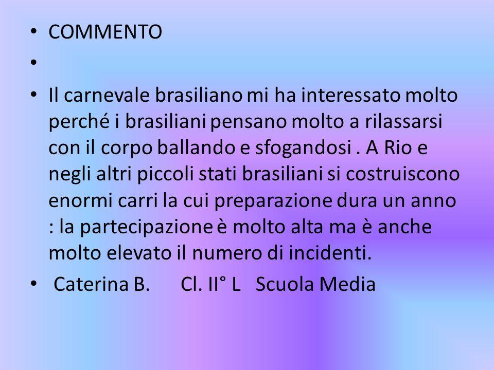 COMMENTO Il carnevale brasiliano mi ha interessato molto perché i brasiliani pensano molto a rilassarsi con il corpo ballando e sfogandosi. A Rio e ne