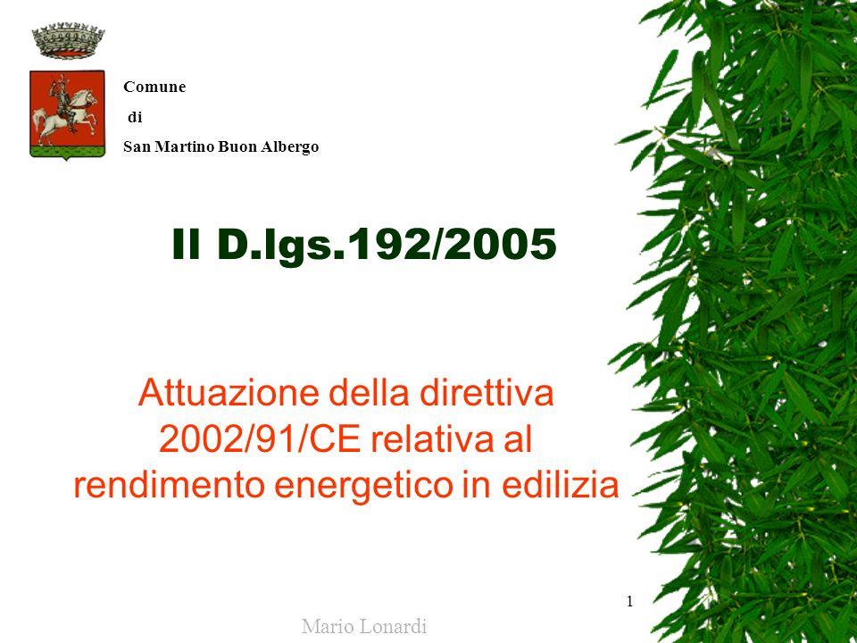 1 Il D.lgs.192/2005 Attuazione della direttiva 2002/91/CE relativa al rendimento energetico in edilizia Mario Lonardi Comune di San Martino Buon Alber